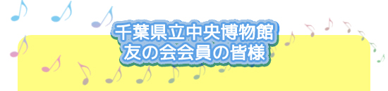 千葉県立中央博物館、友の会会員の皆様